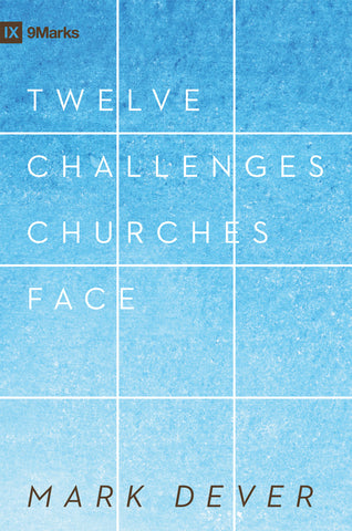 Twelve Challenges Churches Face by Mark Dever