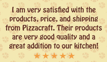 I am very satisfied with the products, price, and shipping from Pizzacraft. Their products are very good quality and a great addition to our kitchen!