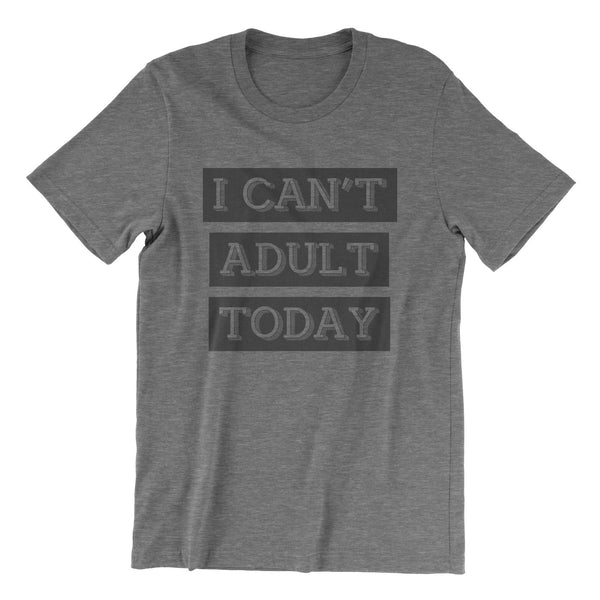 I Can't Adult Today - Grey Tri Blend T-Shirt