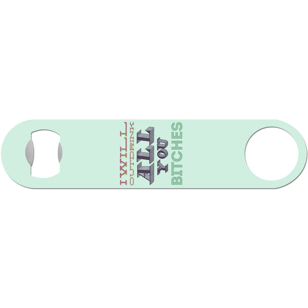 I Will Outdrink All You Bitches - Funny Bottle Opener