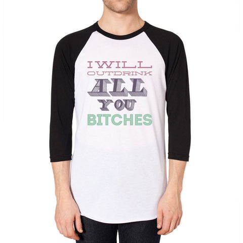 I Will Outdrink All You Bitches - Funny Raglan Shirt