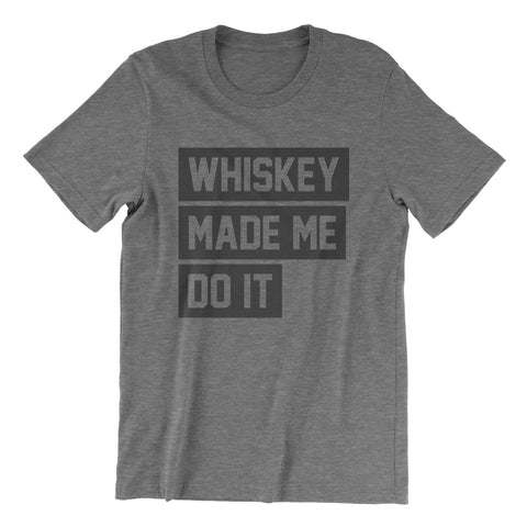 Whiskey Made Me Do It - Grey Tri Blend T-Shirt