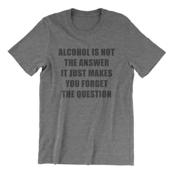 Alcohol Is Not The Answer - Grey Tri Blend T-Shirt