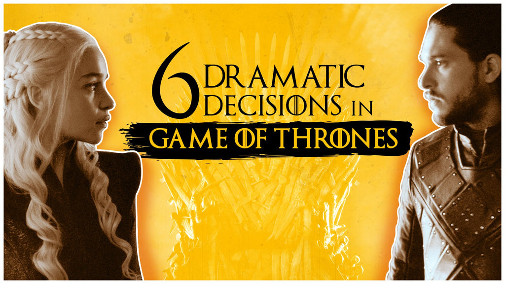 SIX DRAMATIC DECISIONS IN GAME OF THRONES