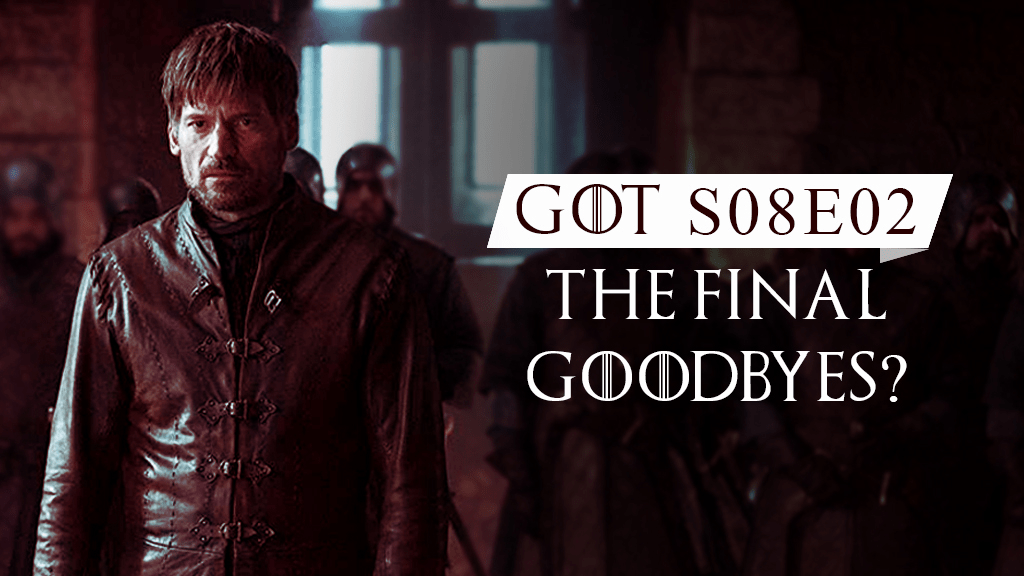 GOT S08E02 - THE FINAL GOODBYES?