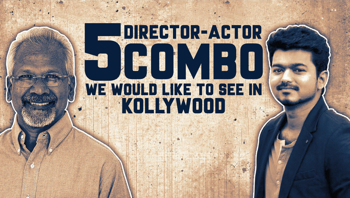 FIVE DIRECTOR-ACTOR COMBO WE WOULD LIKE TO SEE IN KOLLYWOOD