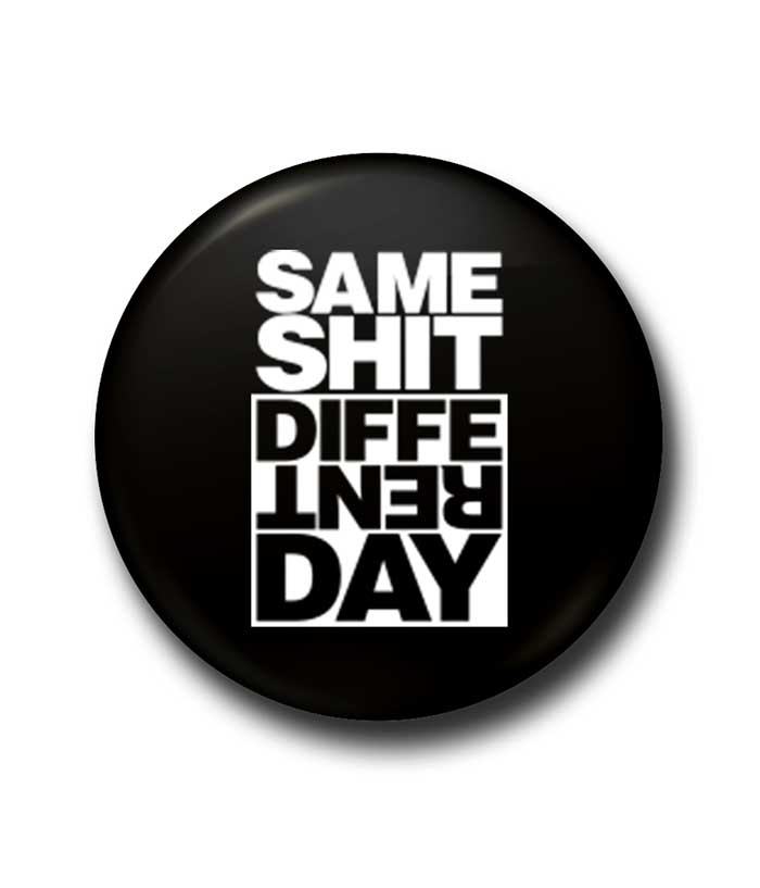 Same Shit Different Day Badge - fully-filmy