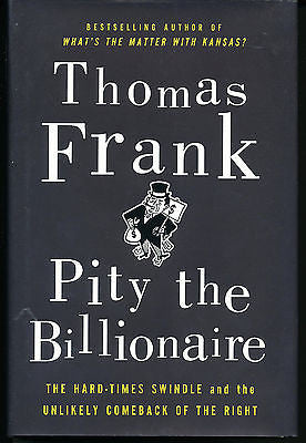 Pity the Billionaire by Thomas Frank  2012 First Edition