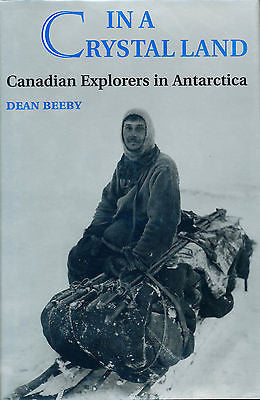 In a Crystal Land : Canadian Explorers in Antarctica by Dean Beeby First Edition