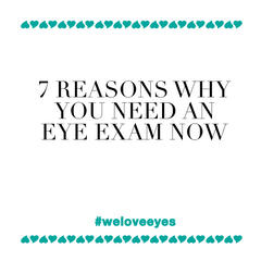 7 Reasons Why You Need an Eye Exam Now! Not next week. Not next time. But NOW!