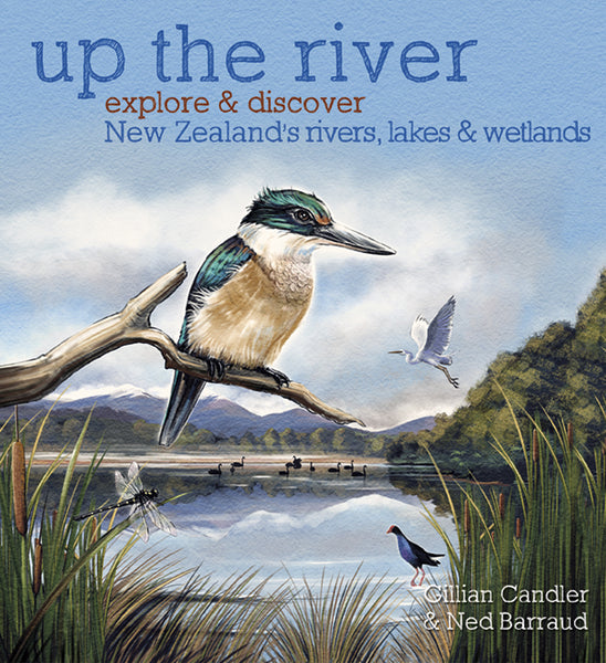Up the River: Explore & Discover New Zealand's Rivers, Lakes & Wetlands