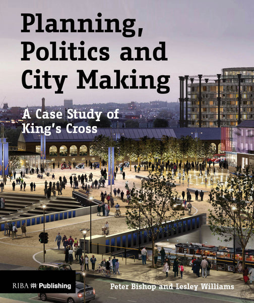 Planning, Politics and City Making: A Case Study of King's Cross (PDF)