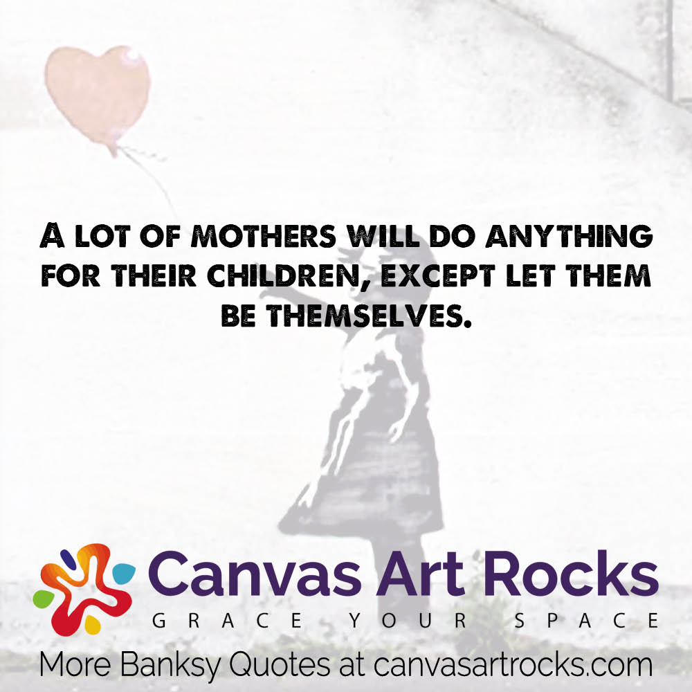 A lot of mothers will do anything for their children, except let them be themselves.