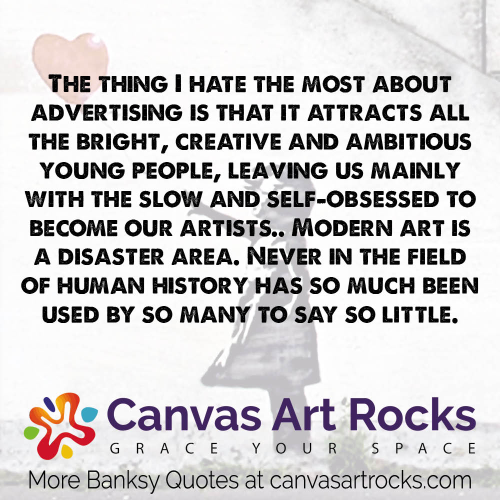 The thing I hate the most about advertising is that it attracts all the bright, creative and ambitious young people, leaving us mainly with the slow and self-obsessed to become our artists.. Modern art is a disaster area. Never in the field of human history has so much been used by so many to say so little.