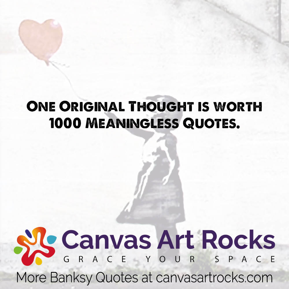 One Original Thought is worth 1000 Meaningless Quotes.