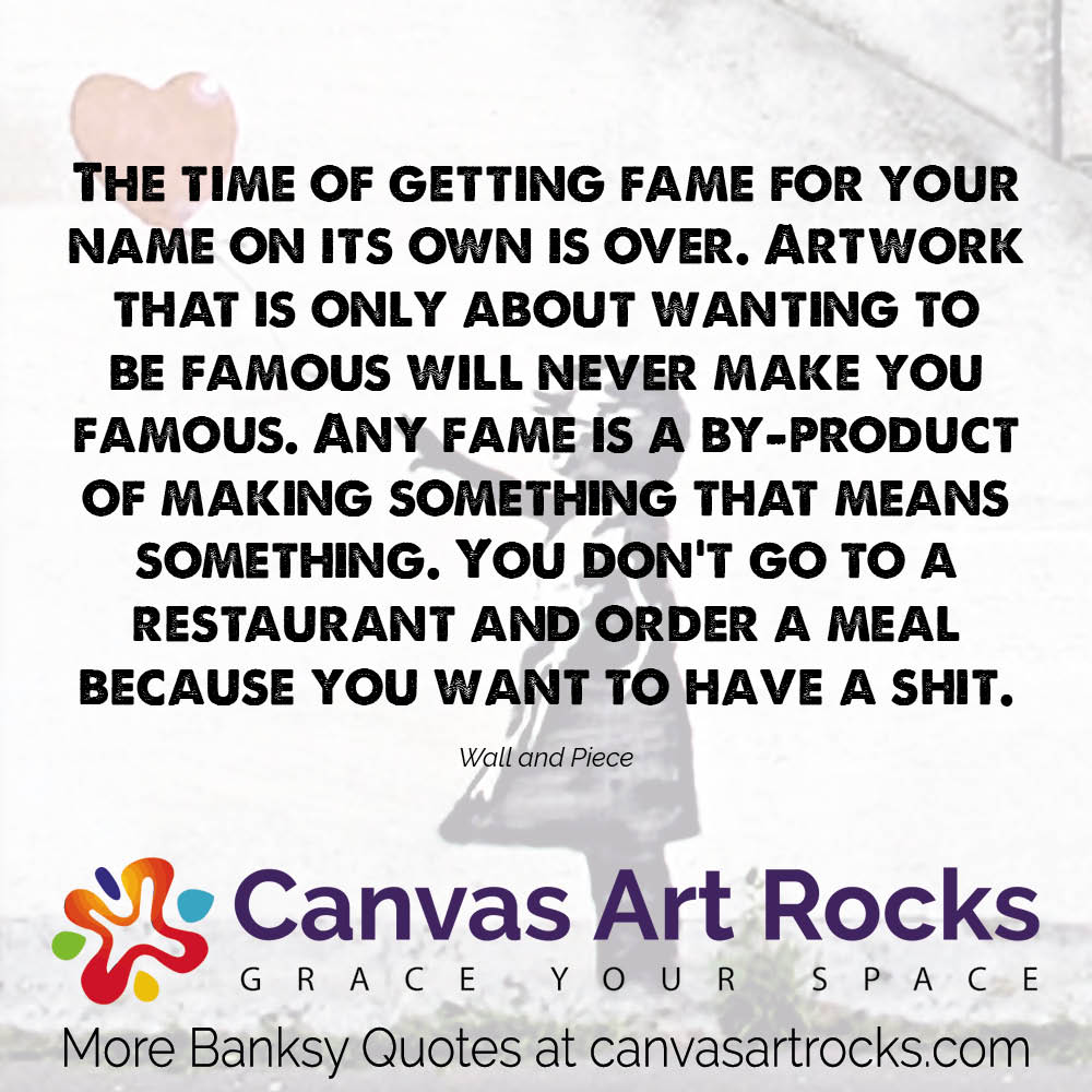 The time of getting fame for your name on its own is over. Artwork that is only about wanting to be famous will never make you famous. Any fame is a by-product of making something that means something. You don't go to a restaurant and order a meal because you want to have a shit.