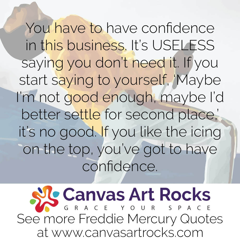 You have to have confidence in this business. It's USELESS saying you don't need it. If you start saying to yourself, 'Maybe I'm not good enough, maybe I'd better settle for second place,' it's no good. If you like the icing on the top, you've got to have confidence.