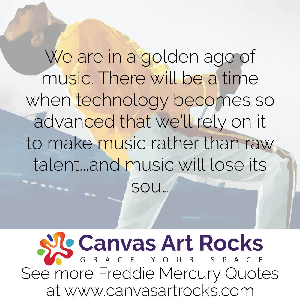 We are in a golden age of music. There will be a time when technology becomes so advanced that we'll rely on it to make music rather than raw talent...and music will lose its soul.
