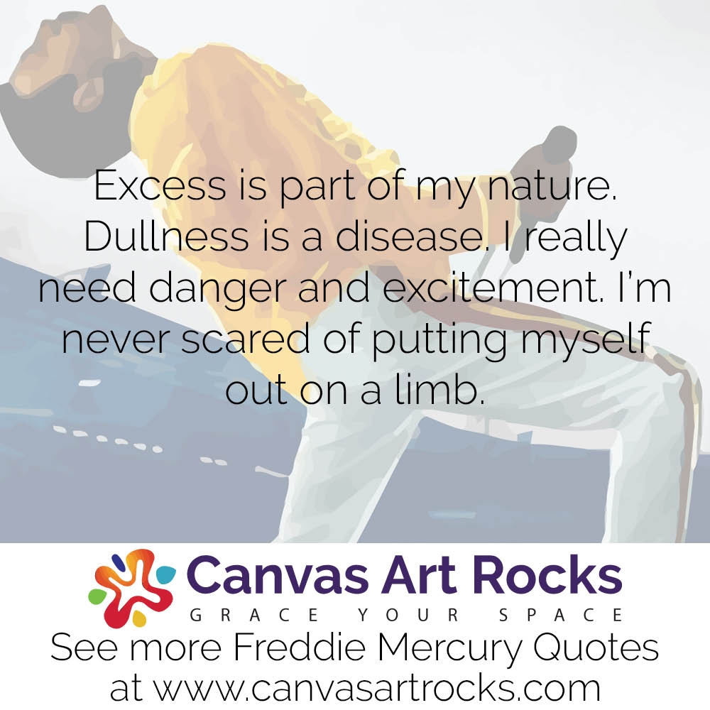 Excess is part of my nature. Dullness is a disease. I really need danger and excitement. I'm never scared of putting myself out on a limb.