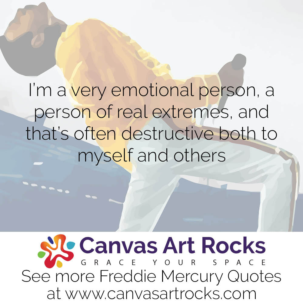 I'm a very emotional person, a person of real extremes, and that's often destructive both to myself and others