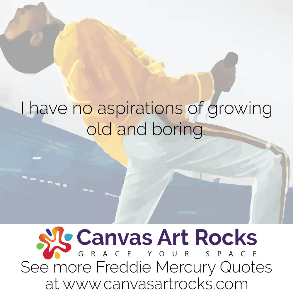 I have no aspirations of growing old and boring.