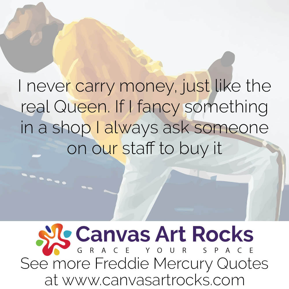 I never carry money, just like the real Queen. If I fancy something in a shop I always ask someone on our staff to buy it