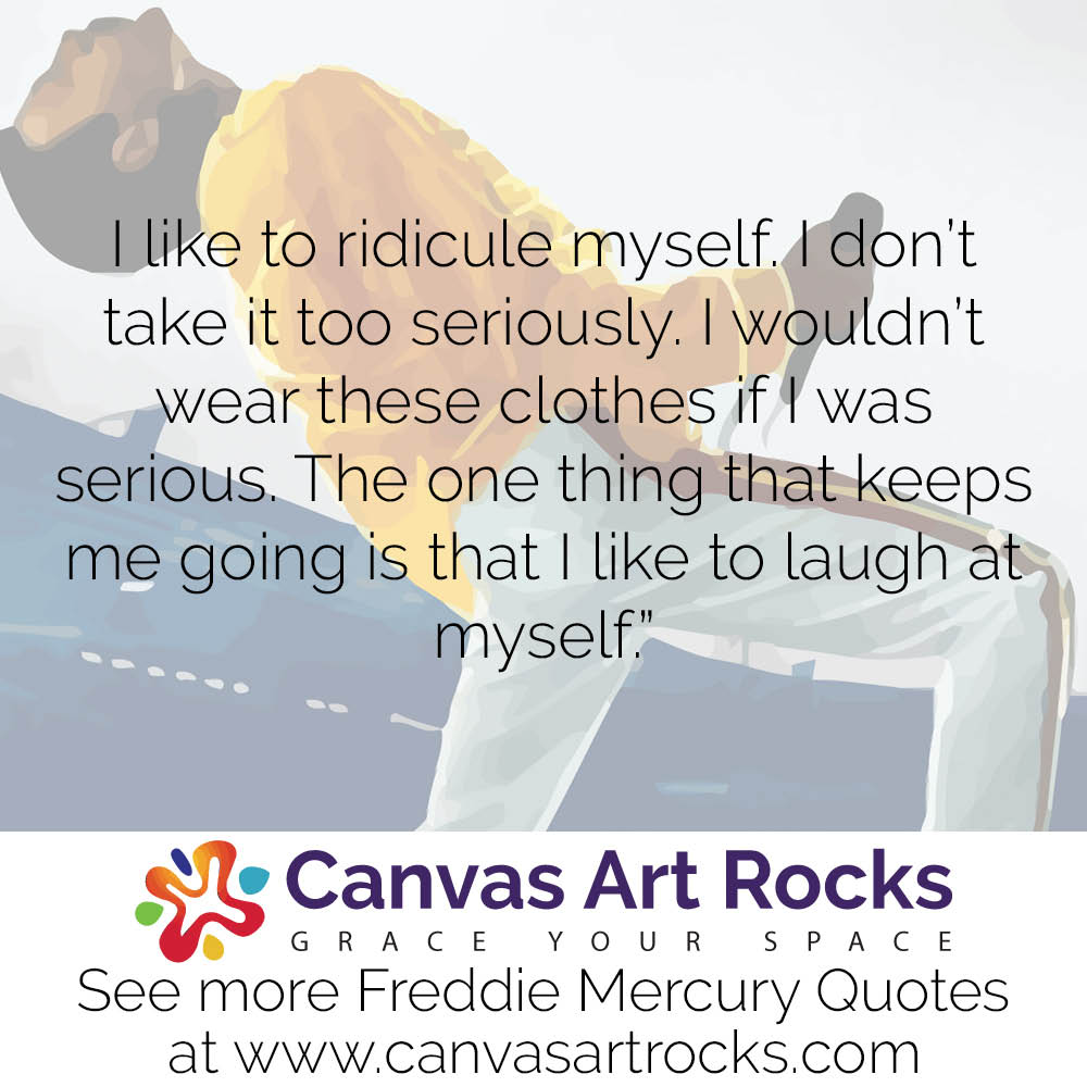 I like to ridicule myself. I don't take it too seriously. I wouldn't wear these clothes ifI was serious. The one thing that keeps me going is that I like to laugh at myself.