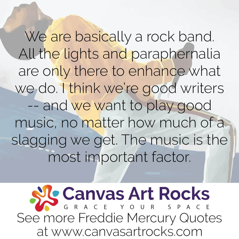 We are basically a rock band. All the lights and paraphernalia are only there to enhance what we do. I think we're good writers -- and we want to play good music, no matter how much of a slagging we get. The music is the most important factor.