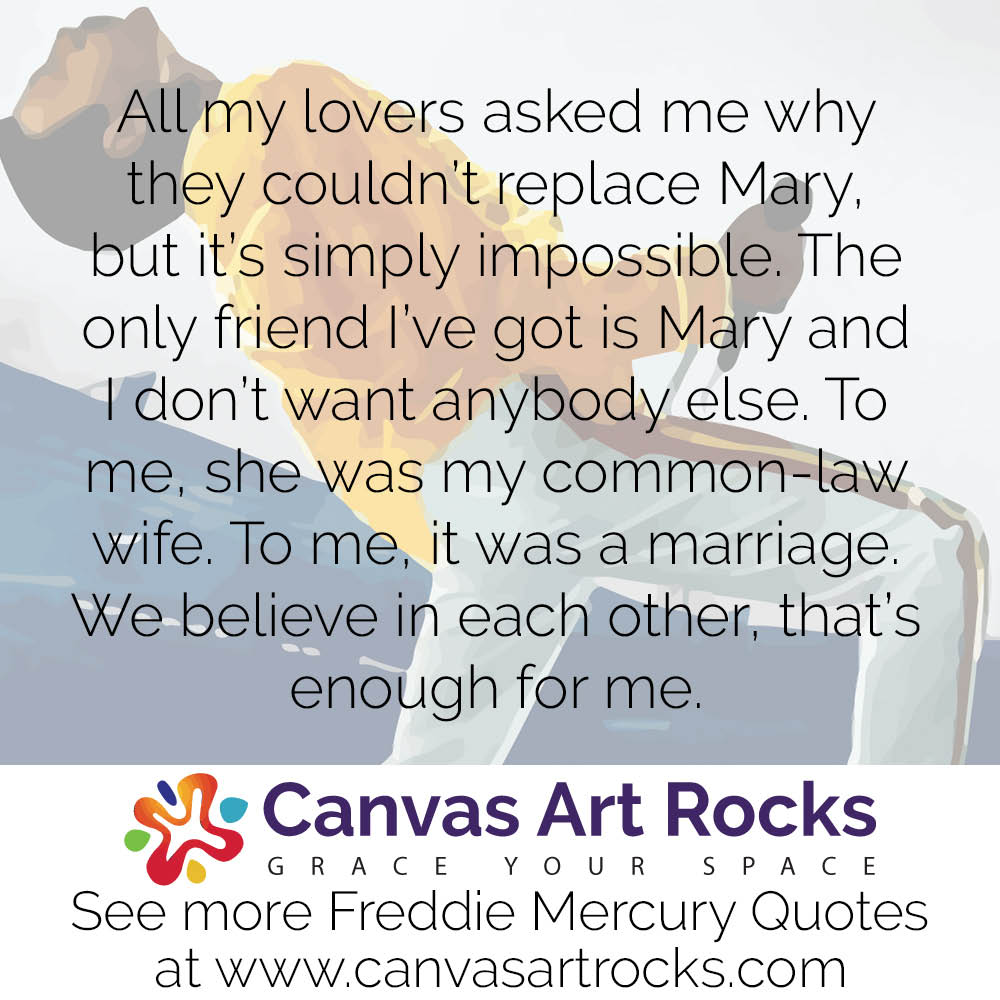 All my lovers asked me why they couldn't replace Mary, but it's simply impossible. The only friend I've got is Mary and I don't want anybody else. To me, she was my common-law wife. To me, it was a marriage. We believe in each other, that's enough for me.