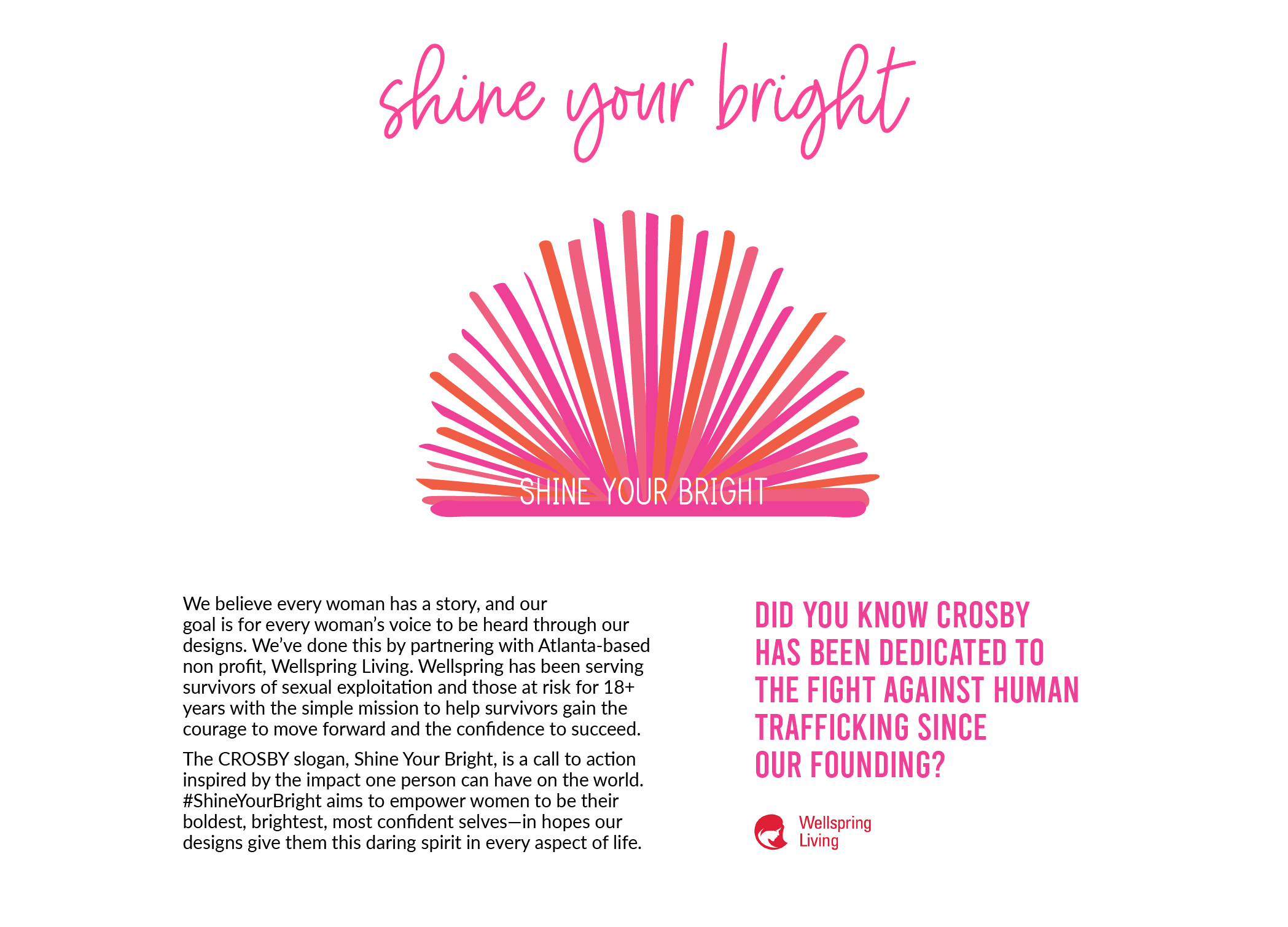 Our Mission, Shine Your Bright: Did you know CROSBY has been dedicated to the fight against human trafficking since our founding?  We believe every woman has a story, and our goal is for every woman's voice to be heard through our designs. We've done this by partnering with Atlanta-based non profit, Wellspring Living. Wellspring has been serving survivors of sexual exploitation and those at risk for 18+ years with the simple mission to help survivors gain the courage to move forward and the confidence to succeed. The CROSBY slogan, Shine Your Bright, is a call to action inspired by the impact one person can have on the world. #ShineYourBright aims to empower women to be their boldest, brightest, most confident selves—in hopes our designs give them this daring spirit in every aspect of life.