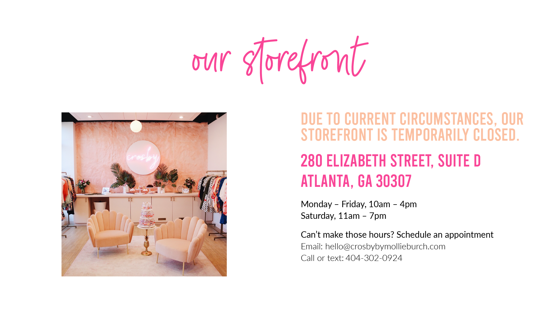 Our Storefront: Due to current circumstances, our storefront is temporarily closed. 280 Elizabeth Street, Suite D Atlanta, GA 30307 Monday – Friday, 10am – 4pm Saturday, 11am – 7pm Can't make those hours? Schedule an appointment  Email: hello@crosbybymollieburch.com  Call or text: 404-302-0924