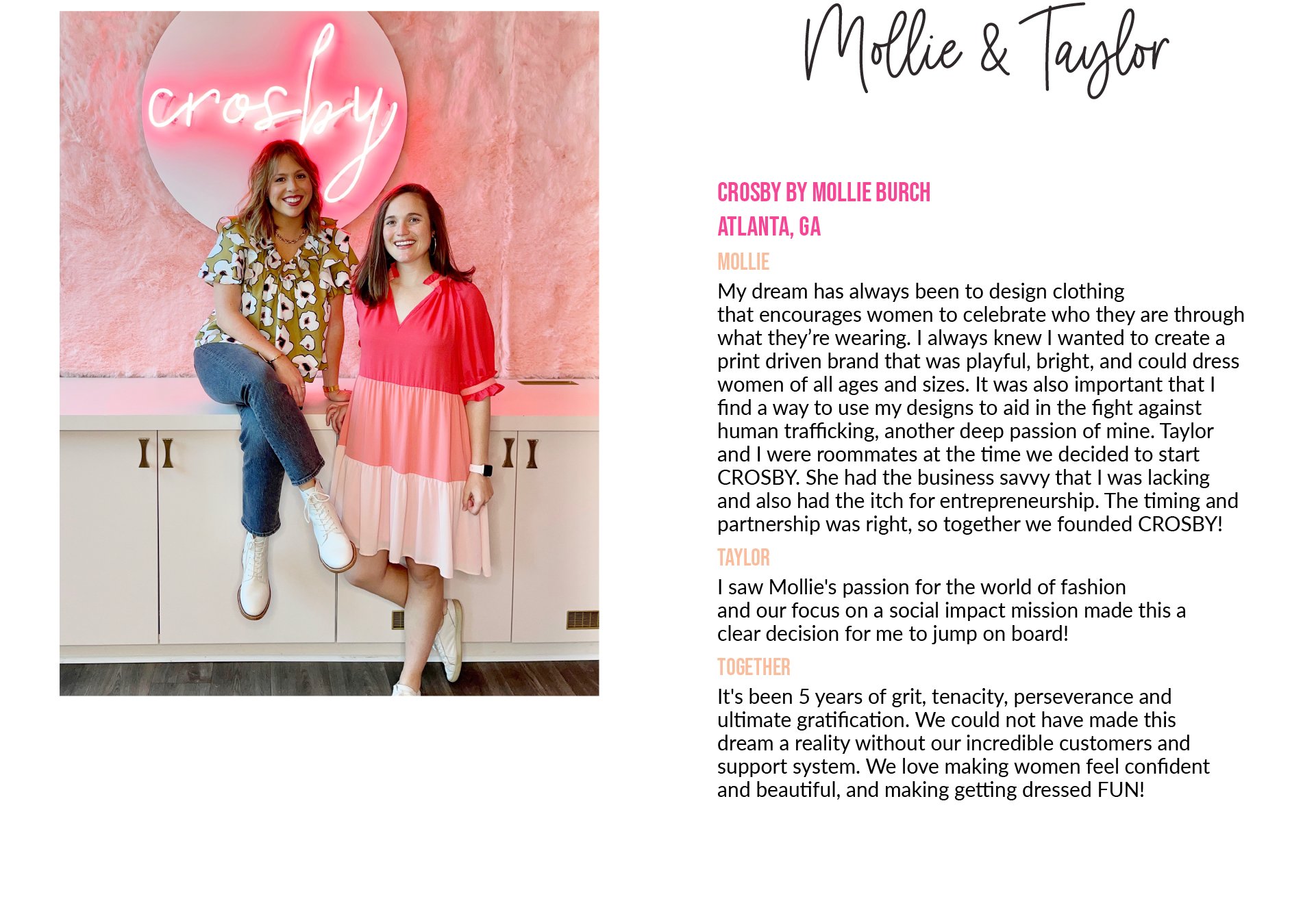 Mollie& TaylorCROSBY by Mollie Burch Atlanta, GA Mollie: My dream has always been to design clothing that encourages women to celebrate who they are through what they're wearing. I always knew I wanted to create a print driven brand that was playful, bright, and could dress women of all ages and sizes. It was also important that Ifind a way to use my designs to aid in the fight against human trafficking, another deep passion of mine. Taylor and I were roommates at the time we decided to start CROSBY. She had the business savvy that I was lacking and also had the itch for entrepreneurship. The timing and partnership was right, so together we founded CROSBY! Taylor: I saw Mollie's passion for the world of fashion and our focus on a social impact mission made this a clear decision for me to jump on board! Together: It's been 5 years of grit, tenacity, perseverance and ultimate gratification. We could not have made this dream a reality without our incredible customers and support system. We love making women feel confident and beautiful, and making getting dressed FUN!