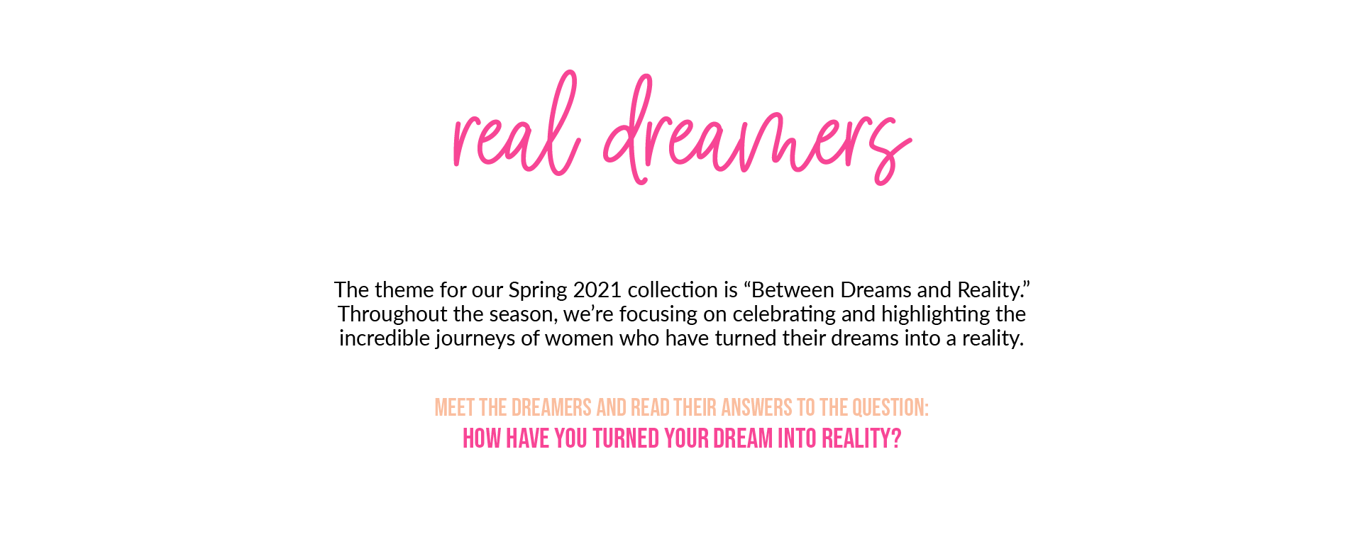 """Real DreamersThe theme for our Spring 2021 collection is """"Between Dreams and Reality."""" Throughout the season, we're focusing on celebrating and highlighting the incredible journeys of women who have turned their dreams into a reality. Meet the dreamers and read their answers to the question: How have you turned your dream into reality?"""
