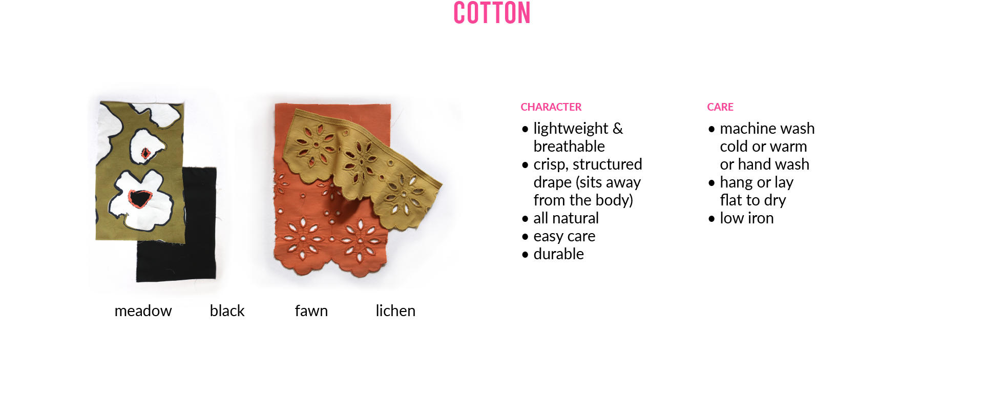 Cotton. Photo of fabric swatches: meadow, black, fawn, lichen. CHARACTER • lightweight & breathable • crisp, structured drape (sits away from the body) • all natural • easy care • durable CARE • machine wash cold or warmor hand wash • hang or lay flat to dry • low iron