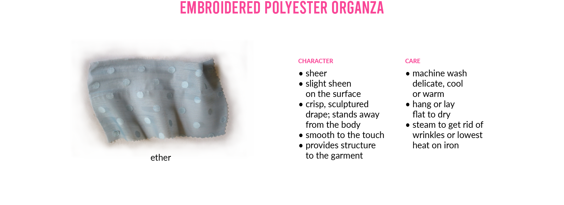 Embroidered Polyester Organza. Photo of fabric swatch: ether. CHARACTER • sheer • slight sheen on the surface • crisp, sculptured drape; stands away from the body • smooth to the touch • provides structure to the garment CARE • machine wash delicate, cool or warm • hang or lay flat to dry • steam to get rid of wrinkles or lowest heat on iron