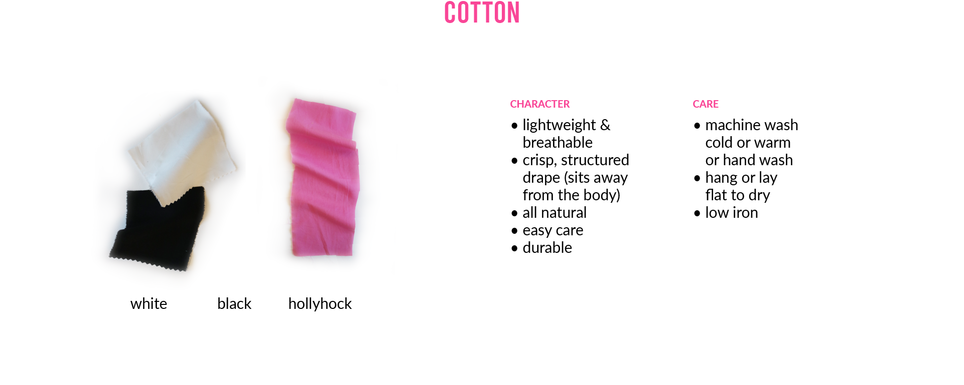 CottonCHARACTER • lightweight & breathable • crisp, structured drape (sits away from the body) • all natural • easy care • durableCARE • machine wash cold or warm or hand wash • hang or lay flat to dry • low iron