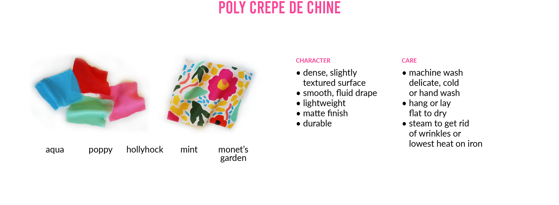 Poly Crepe de ChineCHARACTER • dense, slightly textured surface • smooth, fluid drape • lightweight • matte finish • durable CARE • machine wash delicate, cold or hand wash • hang or lay flat to dry • steam to get rid of wrinkles or lowest heat on iron