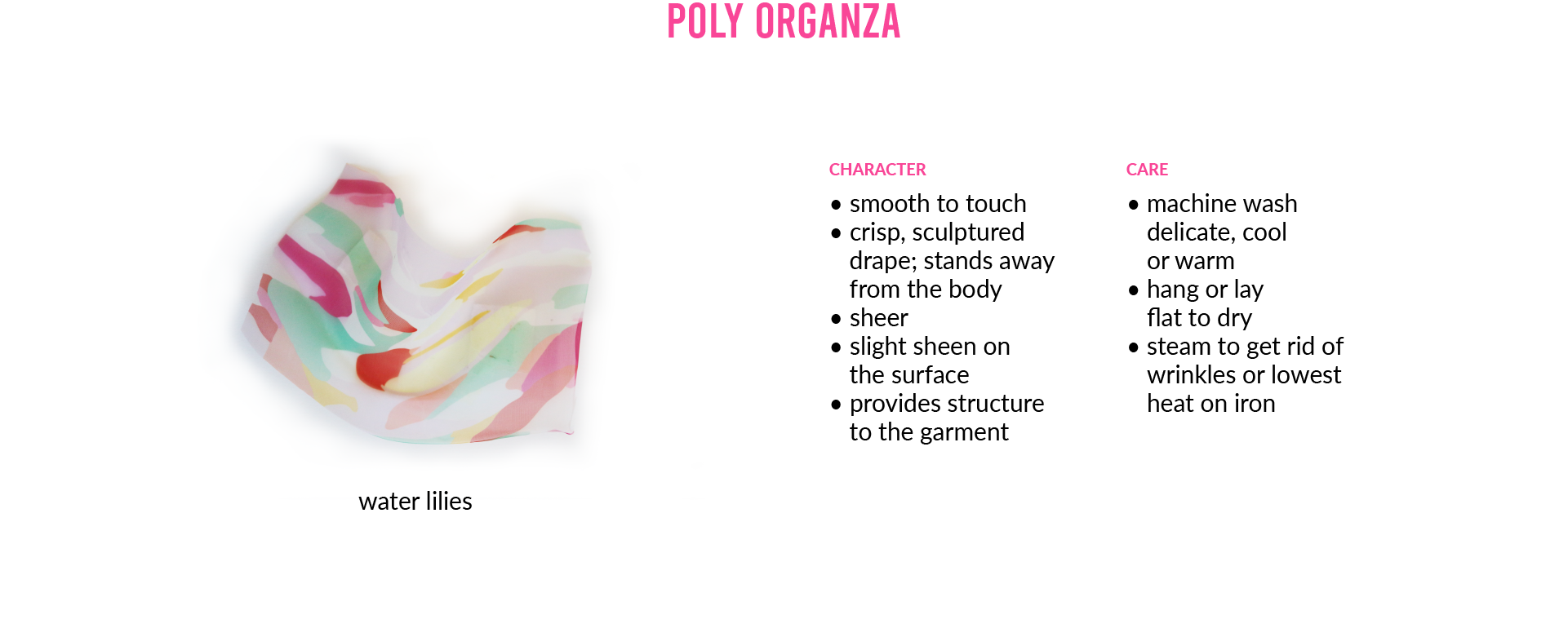 Poly OrganzaCHARACTER • smooth to touch • crisp, sculptured drape; stands away from the body • sheer • slight sheen on the surface • provides structure to the garmentCARE • machine wash delicate, cool or warm • hang or lay flat to dry • steam to get rid of wrinkles or lowest heat on iron