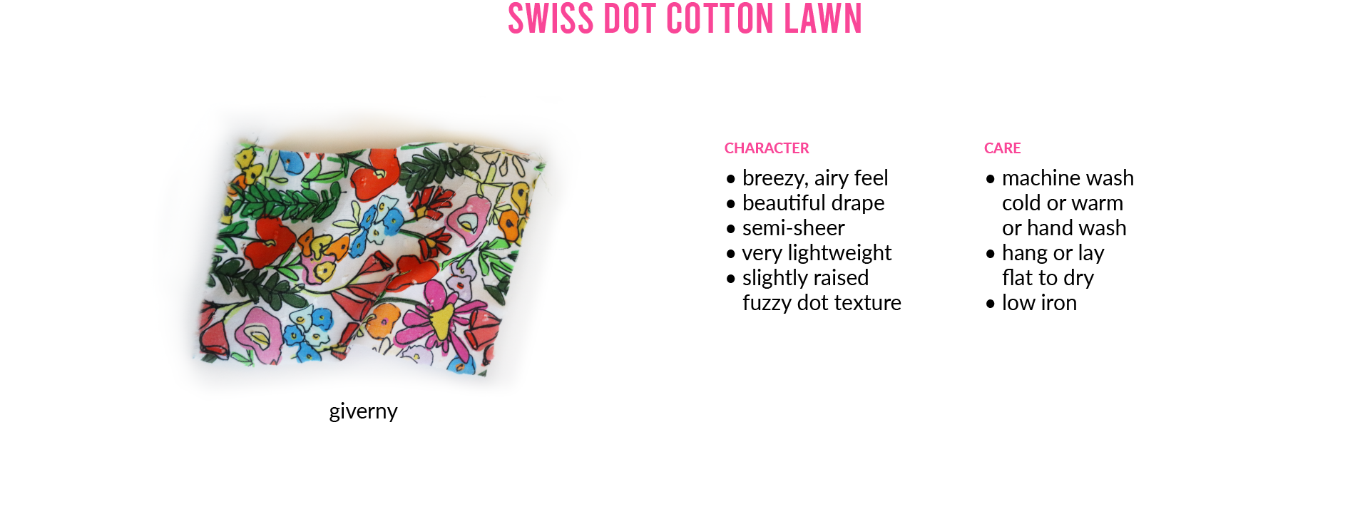 Swiss Dot Cotton LawnCHARACTER • breezy, airy feel • beautiful drape • semi-sheer • very lightweight • slightly raised fuzzy dot texture CARE • machine wash cold or warm or hand wash • hang or lay flat to dry • low iron