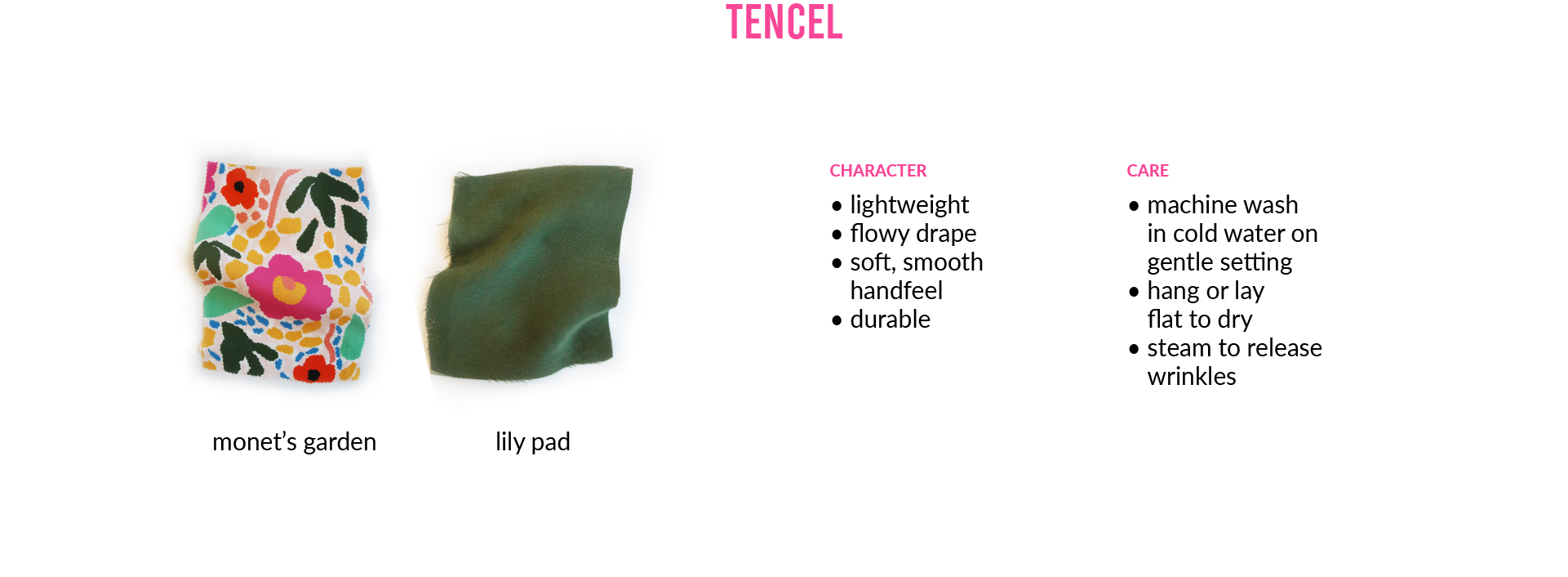 TencelCHARACTER • lightweight • flowy drape • soft, smooth handfeel • durable CARE • machine wash in cold water on gentle setting • hang or lay flat to dry • steam to release wrinkles