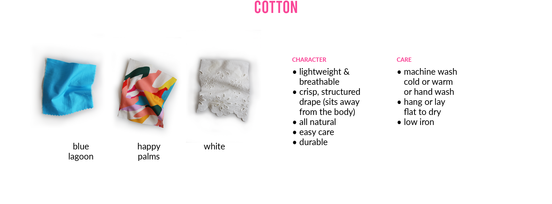 Cotton: CHARACTER • lightweight & breathable • crisp, structured drape (sits away from the body) • all natural • easy care • durableCARE • machine wash cold or warm or hand wash • hang or lay flat to dry • low iron