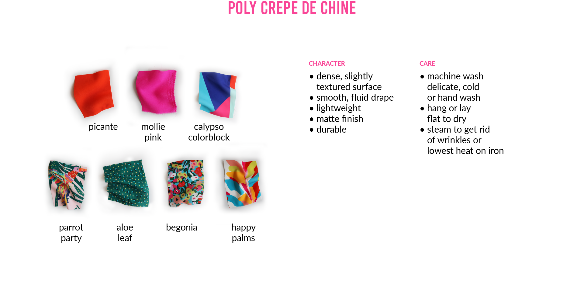 Poly Crepe de Chine: CHARACTER• dense, slightly textured surface • smooth, fluid drape • lightweight • matte finish • durableCARE • machine wash delicate, cold or hand wash • hang or lay flat to dry • steam to get rid of wrinkles or lowest heat on iron