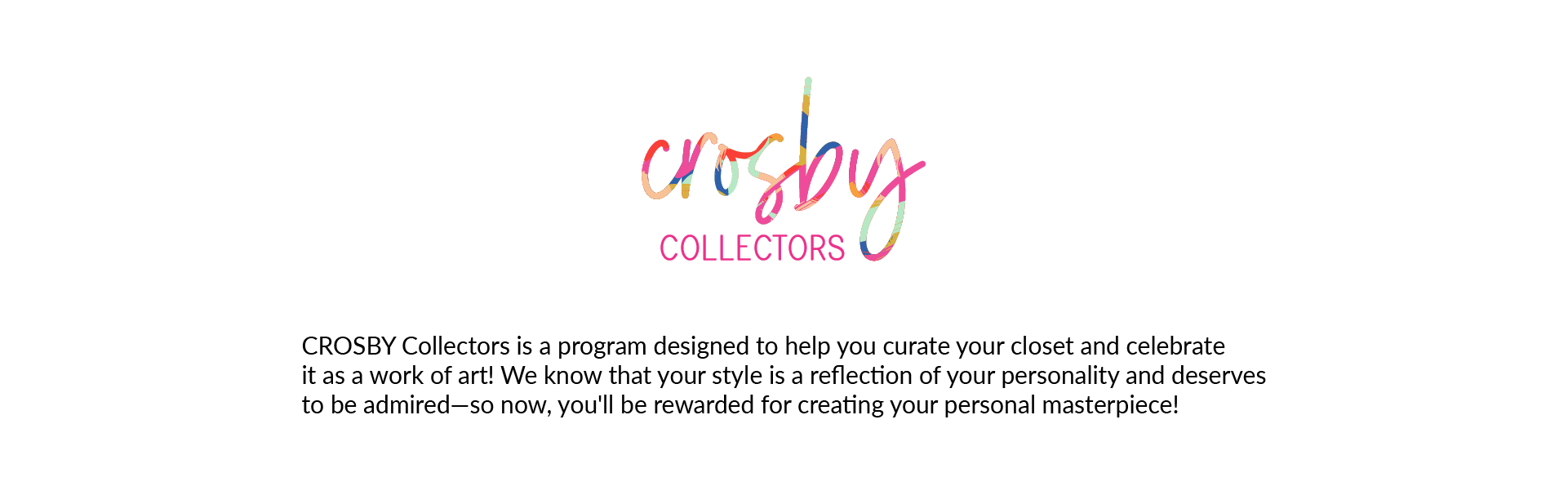 CROSBY Collectors Logo. CROSBY Collectors is a program designed to help you curate your closet and celebrateit as a work of art! We know that your style is a reflection of your personality and deservesto be admired—so now, you'll be rewarded for creating your personal masterpiece!
