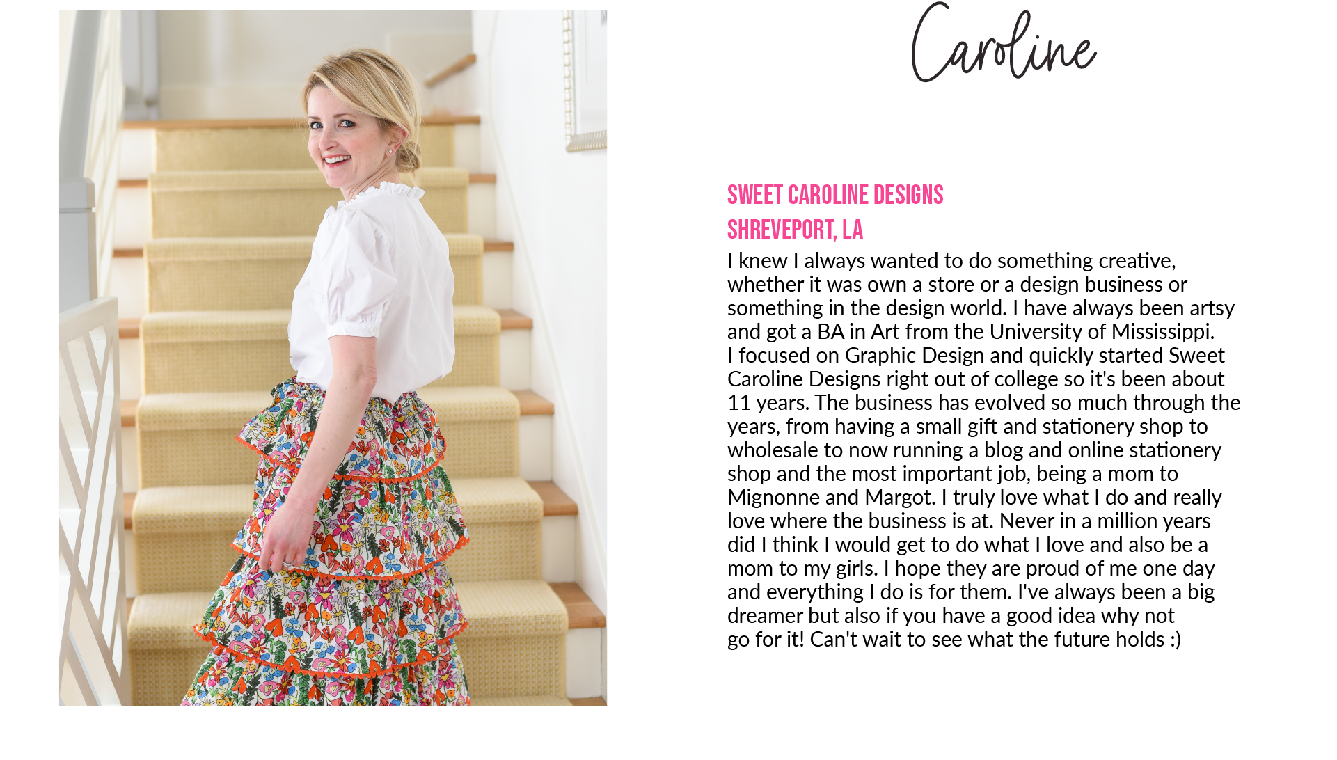 CarolineSweet Caroline DesignsShreveport, LA I knew I always wanted to do something creative,whether it was own a store or a design business or something in the design world. I have always been artsyand got a BA in Art from the University of Mississippi.I focused on Graphic Design and quickly started Sweet Caroline Designs right out of college so it's been about11 years. The business has evolved so much through the years, from having a small gift and stationery shop to wholesale to now running a blog and online stationeryshop and the most important job, being a mom toMignonne and Margot. I truly love what I do and reallylove where the business is at. Never in a million yearsdid I think I would get to do what I love and also be amom to my girls. I hope they are proud of me one dayand everything I do is for them. I've always been a big dreamer but also if you have a good idea why notgo for it! Can't wait to see what the future holds :)