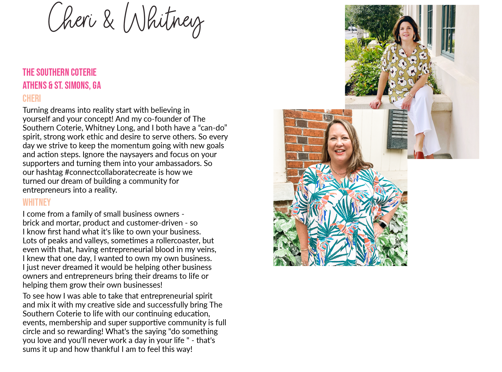 """Cheri & WhitneyThe Southern Coterie Athens & St. Simons, GA Cheri Turning dreams into reality start with believing in yourself and your concept! And my co-founder of The Southern Coterie, Whitney Long, and I both have a """"can-do"""" spirit, strong work ethic and desire to serve others. So every day we strive to keep the momentum going with new goals and action steps. Ignore the naysayers and focus on your supporters and turning them into your ambassadors. So our hashtag #connectcollaboratecreate is how we turned our dream of building a community for entrepreneurs into a reality. Whitney I come from a family of small business owners - brick and mortar, product and customer-driven - so I know first hand what it's like to own your business. Lots of peaks and valleys, sometimes a rollercoaster, but even with that, having entrepreneurial blood in my veins, I knew that one day, I wanted to own my own business. I just never dreamed it would be helping other business owners and entrepreneurs bring their dreams to life or helping them grow their own businesses! To see how I was able to take that entrepreneurial spirit and mix it with my creative side and successfully bring The Southern Coterie to life with our continuing education, events, membership and super supportive community is full circle and so rewarding! What's the saying """"do something you love and you'll never work a day in your life """" - that's sums it up and how thankful I am to feel this way!"""