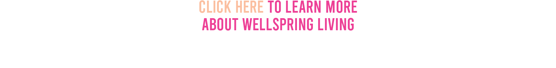 Click here to learn moreabout Wellspring Living!