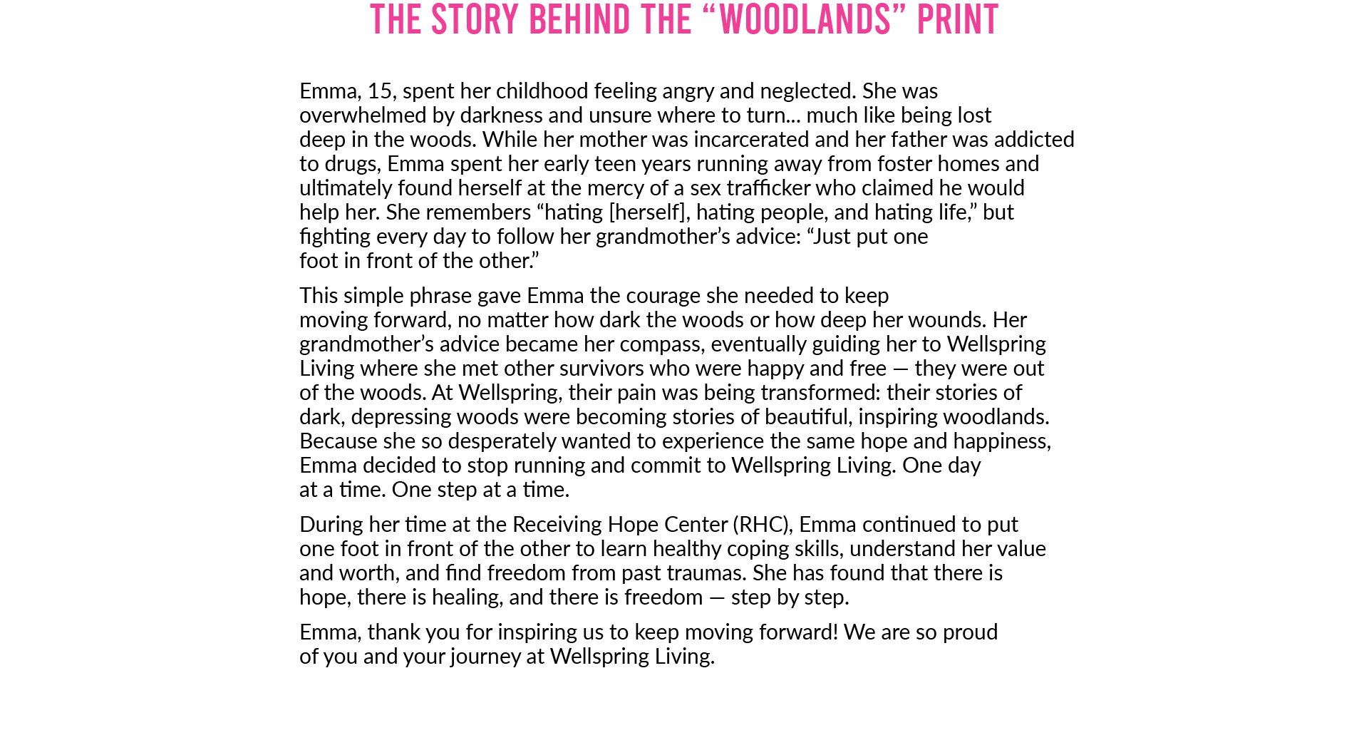 """The story behind the """"Woodlands"""" print. Emma, 15, spent her childhood feeling angry and neglected. She wasoverwhelmed by darkness and unsure where to turn... much like being lostdeep in the woods. While her mother was incarcerated and her father was addicted to drugs, Emma spent her early teen years running away from foster homes and ultimately found herself at the mercy of a sex trafficker who claimed he wouldhelp her. She remembers """"hating [herself], hating people, and hating life,"""" but fighting every day to follow her grandmother's advice: """"Just put onefoot in front of the other."""" This simple phrase gave Emma the courage she needed to keepmoving forward, no matter how dark the woods or how deep her wounds. Her grandmother's advice became her compass, eventually guiding her to Wellspring Living where she met other survivors who were happy and free — they were outof the woods. At Wellspring, their pain was being transformed: their stories ofdark, depressing woods were becoming stories of beautiful, inspiring woodlands. Because she so desperately wanted to experience the same hope and happiness, Emma decided to stop running and commit to Wellspring Living. One dayat a time. One step at a time. During her time at the Receiving Hope Center (RHC), Emma continued to putone foot in front of the other to learn healthy coping skills, understand her value and worth, and find freedom from past traumas. She has found that there ishope, there is healing, and there is freedom — step by step. Emma, thank you for inspiring us to keep moving forward! We are so proudof you and your journey at Wellspring Living."""