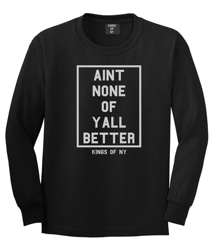 Aint None Of Yall Better Long Sleeve T-Shirt