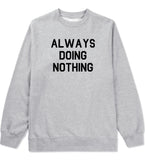 Always Doing Nothing Mens Grey Crewneck Sweatshirt by Kings Of NY