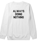 Always Doing Nothing Mens White Crewneck Sweatshirt by Kings Of NY